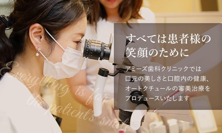 すべては患者様の笑顔のために アミーズ歯科クリニックでは口元の美しさと口腔内の健康、オートクチュールの審美治療をプロデュースいたします