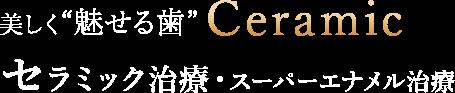 """美しく""""魅せる歯""""Ceramicセラミック治療・スーパーエナメル治療"""